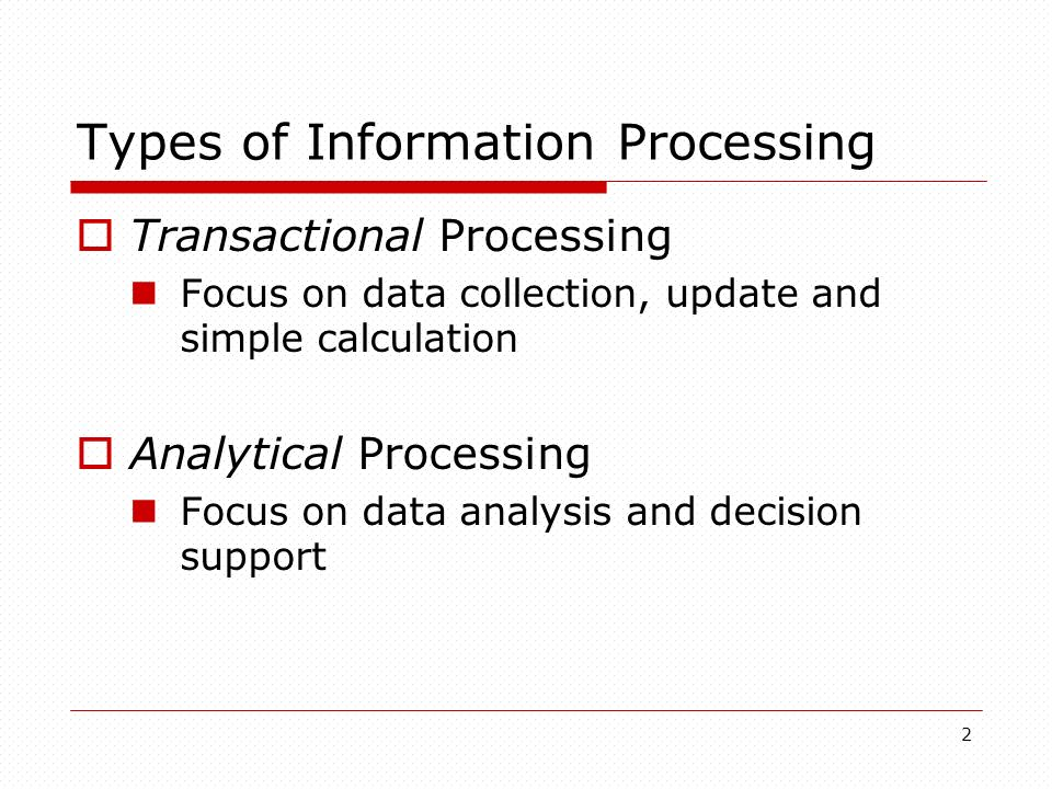 2 Types of Information Processing Transactional Processing Focus on data collection, update and simple calculation Analytical Processing Focus on data analysis and decision support