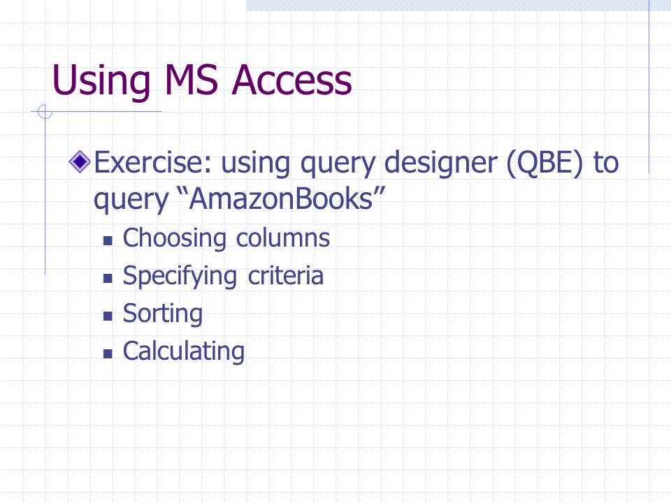 Using MS Access Exercise: using query designer (QBE) to query AmazonBooks Choosing columns Specifying criteria Sorting Calculating
