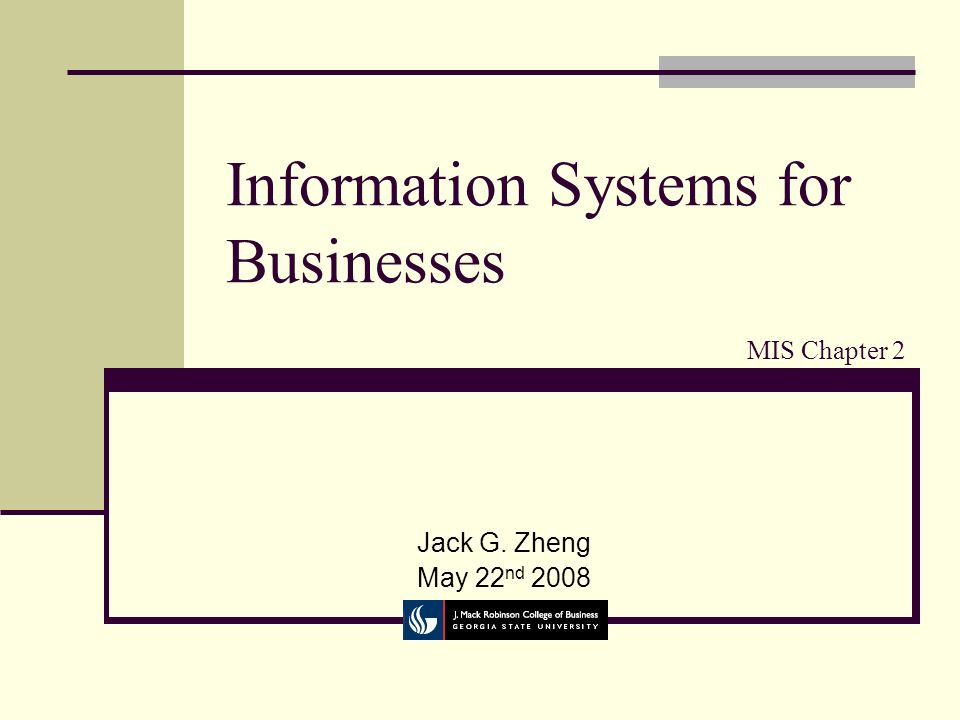 Information Systems for Businesses Jack G. Zheng May 22 nd 2008 MIS Chapter 2