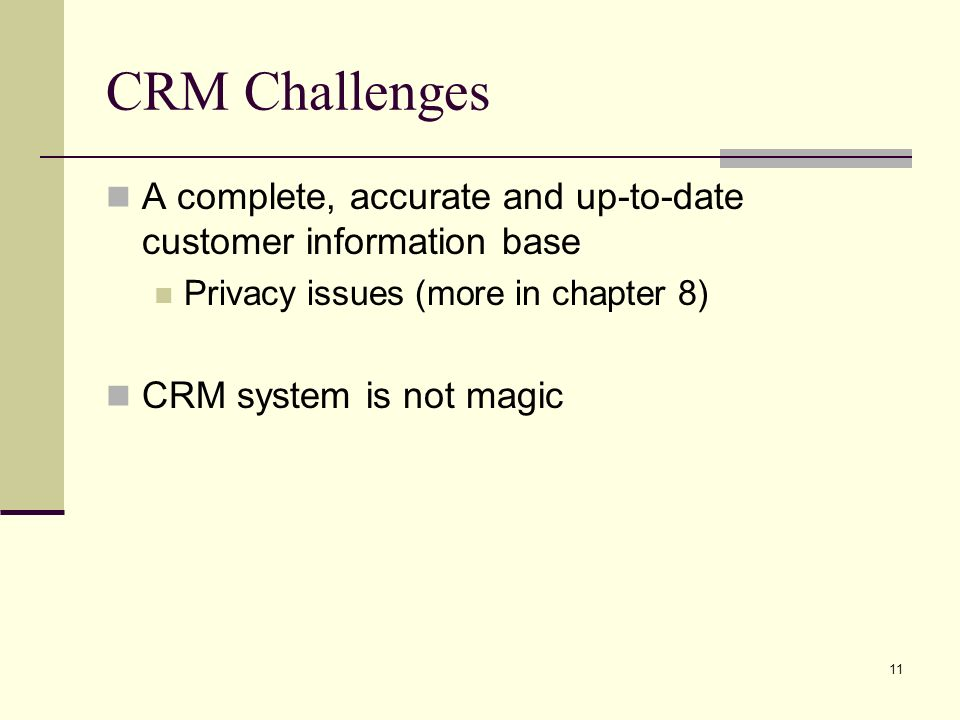 11 CRM Challenges A complete, accurate and up-to-date customer information base Privacy issues (more in chapter 8) CRM system is not magic