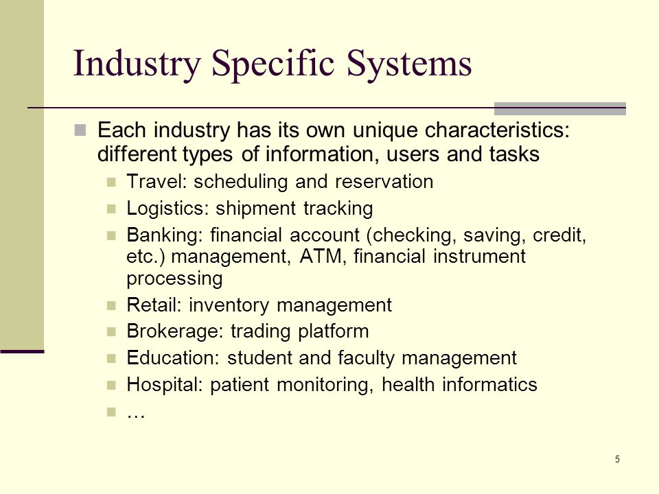 5 Industry Specific Systems Each industry has its own unique characteristics: different types of information, users and tasks Travel: scheduling and reservation Logistics: shipment tracking Banking: financial account (checking, saving, credit, etc.) management, ATM, financial instrument processing Retail: inventory management Brokerage: trading platform Education: student and faculty management Hospital: patient monitoring, health informatics …