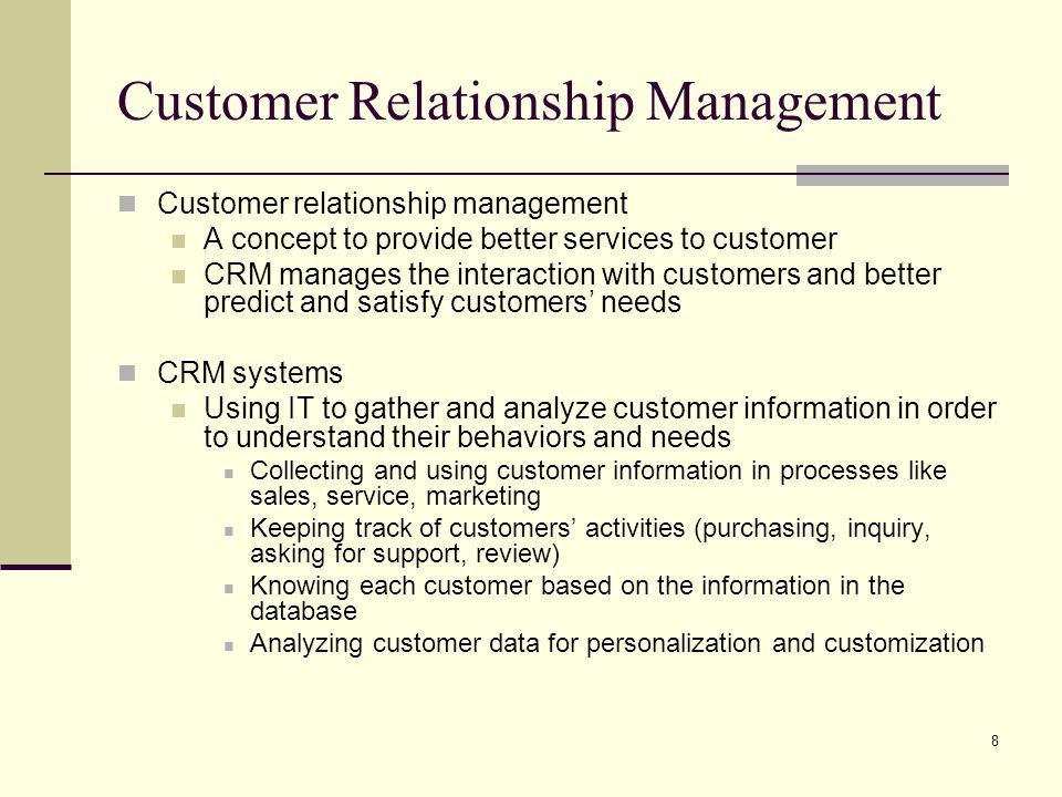 8 Customer Relationship Management Customer relationship management A concept to provide better services to customer CRM manages the interaction with customers and better predict and satisfy customers needs CRM systems Using IT to gather and analyze customer information in order to understand their behaviors and needs Collecting and using customer information in processes like sales, service, marketing Keeping track of customers activities (purchasing, inquiry, asking for support, review) Knowing each customer based on the information in the database Analyzing customer data for personalization and customization