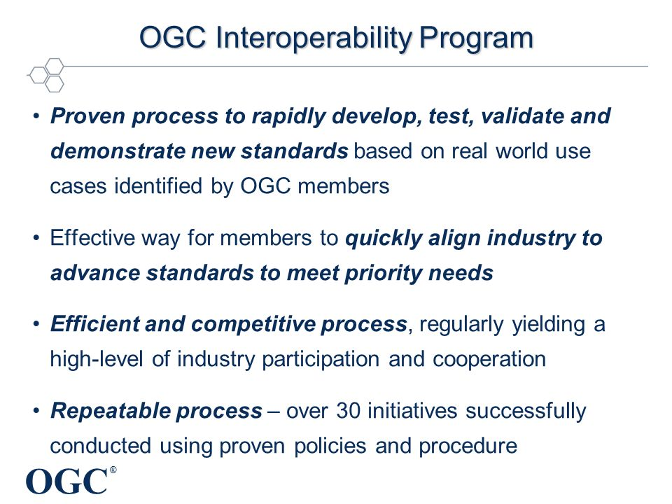 OGC ® OGC Interoperability Program Proven process to rapidly develop, test, validate and demonstrate new standards based on real world use cases identified by OGC members Effective way for members to quickly align industry to advance standards to meet priority needs Efficient and competitive process, regularly yielding a high-level of industry participation and cooperation Repeatable process – over 30 initiatives successfully conducted using proven policies and procedure