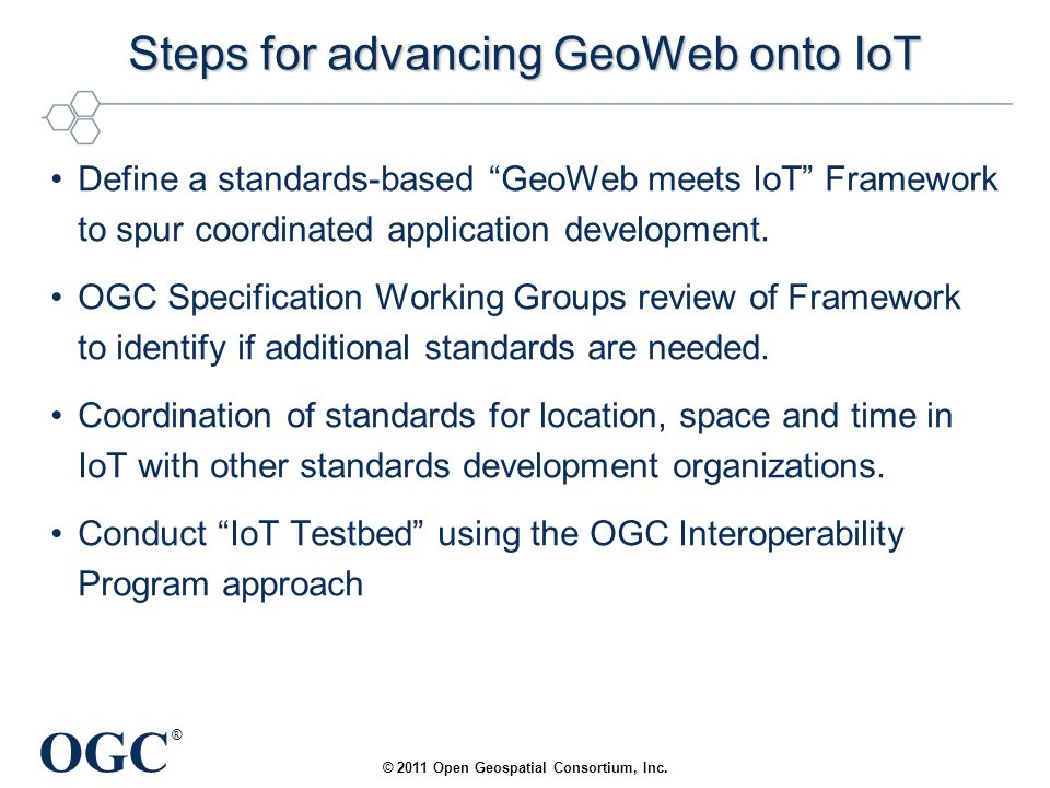 OGC ® Steps for advancing GeoWeb onto IoT Define a standards-based GeoWeb meets IoT Framework to spur coordinated application development.