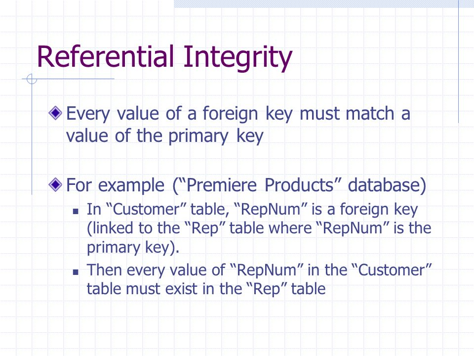 Referential Integrity Every value of a foreign key must match a value of the primary key For example (Premiere Products database) In Customer table, R