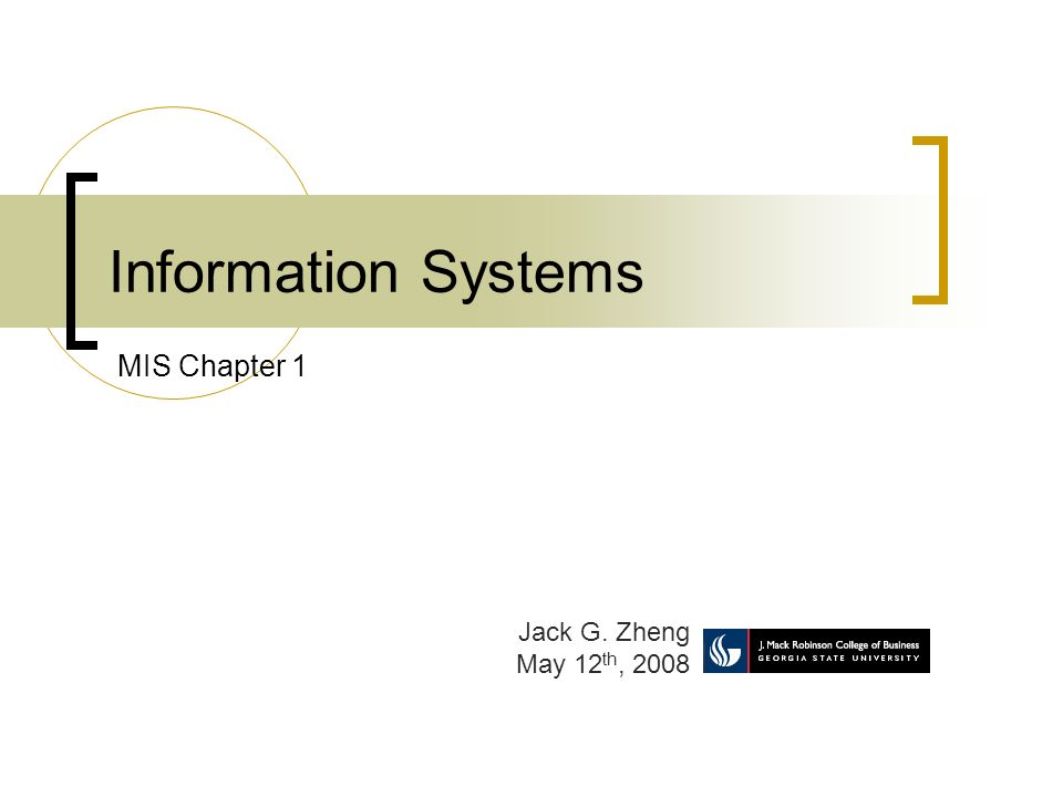 Information Systems Jack G. Zheng May 12 th, 2008 MIS Chapter 1