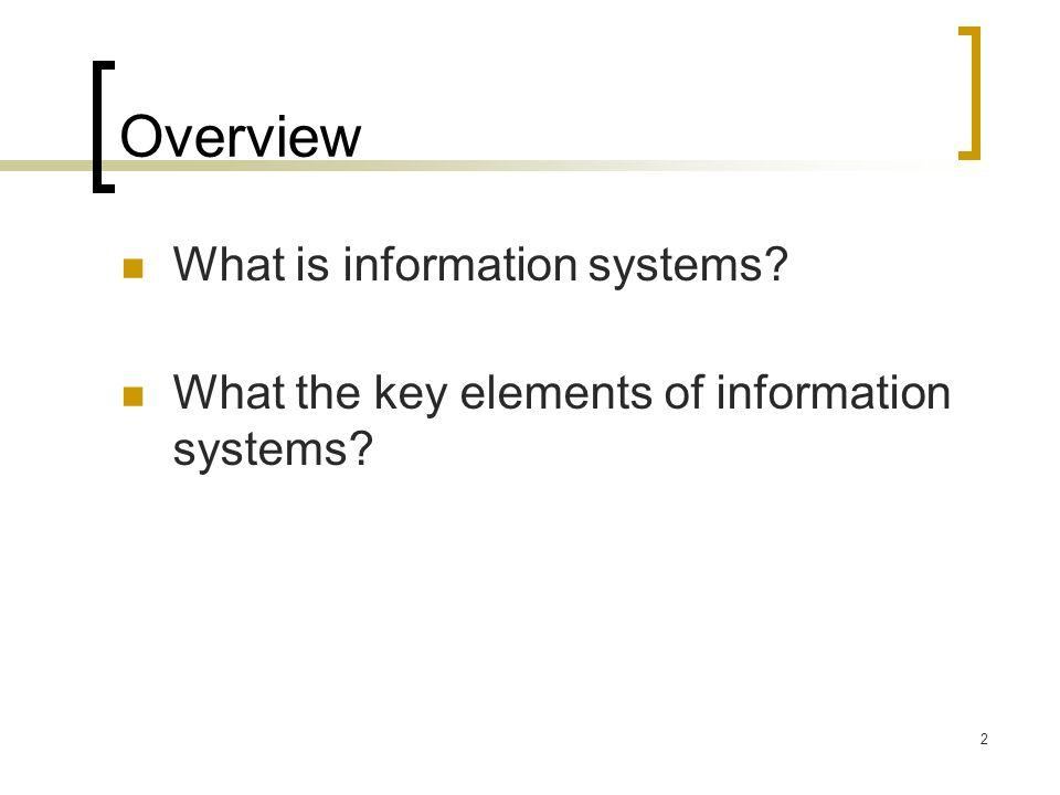 2 Overview What is information systems What the key elements of information systems