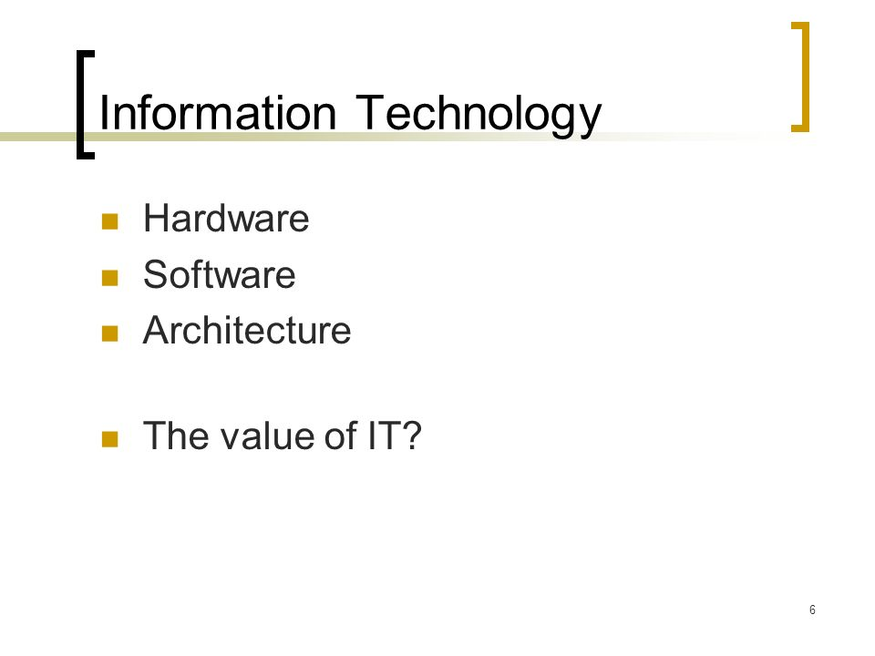 6 Information Technology Hardware Software Architecture The value of IT