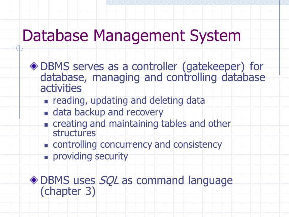 Database Management System DBMS serves as a controller (gatekeeper) for database, managing and controlling database activities reading, updating and deleting data data backup and recovery creating and maintaining tables and other structures controlling concurrency and consistency providing security DBMS uses SQL as command language (chapter 3)