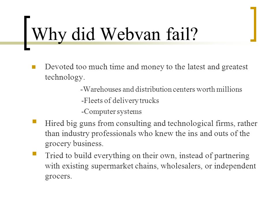 Why did Webvan fail.Devoted too much time and money to the latest and greatest technology.