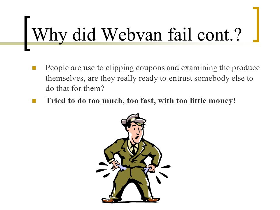 Why did Webvan fail cont.? People are use to clipping coupons and examining the produce themselves, are they really ready to entrust somebody else to