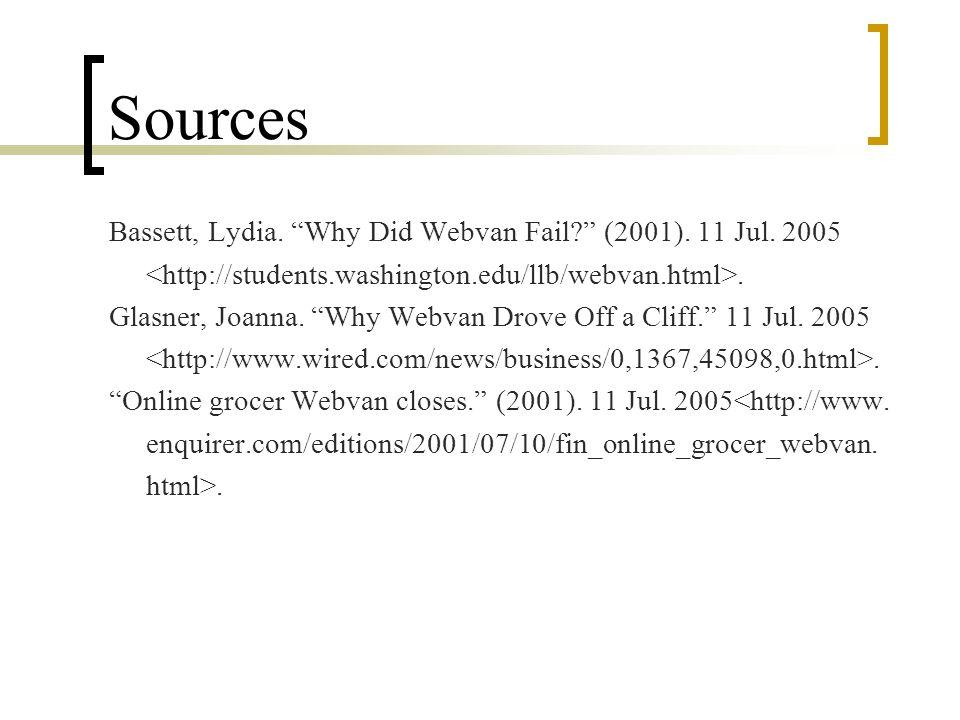 Sources Bassett, Lydia. Why Did Webvan Fail? (2001). 11 Jul. 2005. Glasner, Joanna. Why Webvan Drove Off a Cliff. 11 Jul. 2005. Online grocer Webvan c
