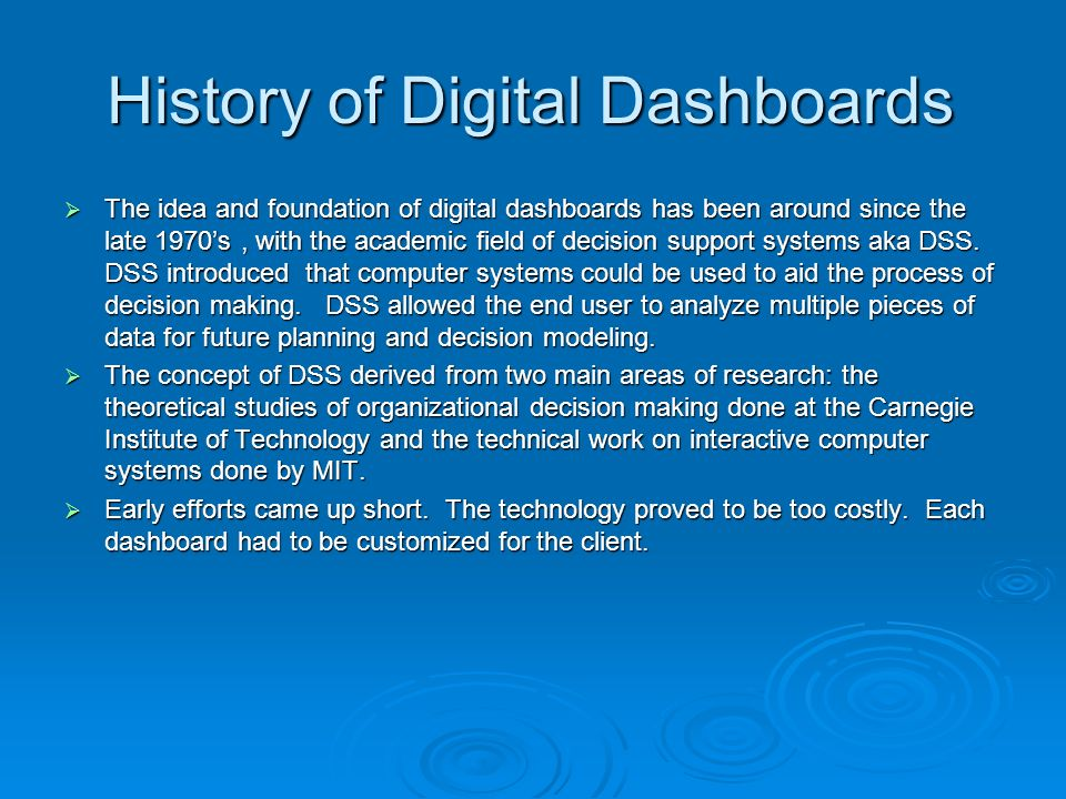 History of Digital Dashboards The idea and foundation of digital dashboards has been around since the late 1970s, with the academic field of decision support systems aka DSS.