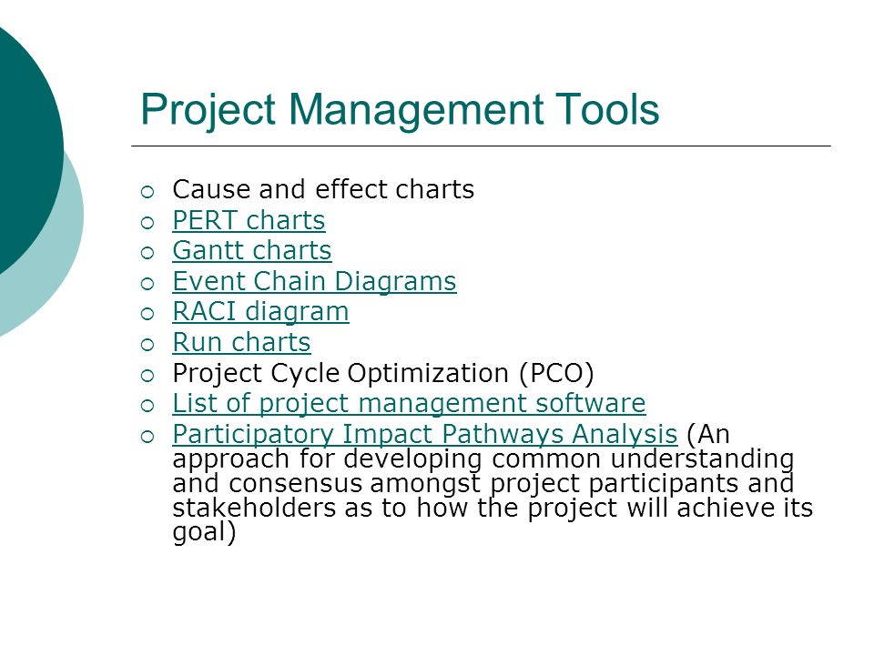Project Management Tools Cause and effect charts PERT charts Gantt charts Event Chain Diagrams RACI diagram Run charts Project Cycle Optimization (PCO