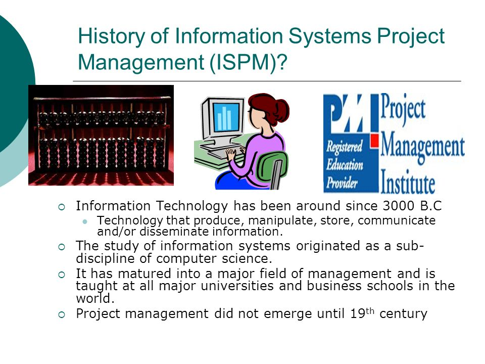 History of Information Systems Project Management (ISPM)? Information Technology has been around since 3000 B.C Technology that produce, manipulate, s