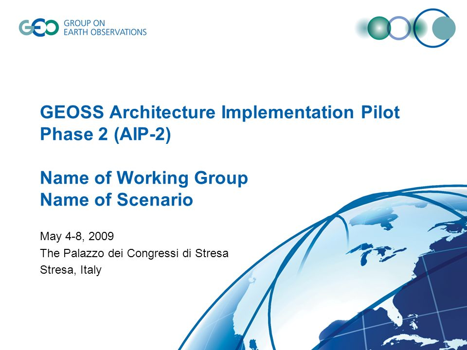 GEOSS Architecture Implementation Pilot Phase 2 (AIP-2) Name of Working Group Name of Scenario May 4-8, 2009 The Palazzo dei Congressi di Stresa Stres
