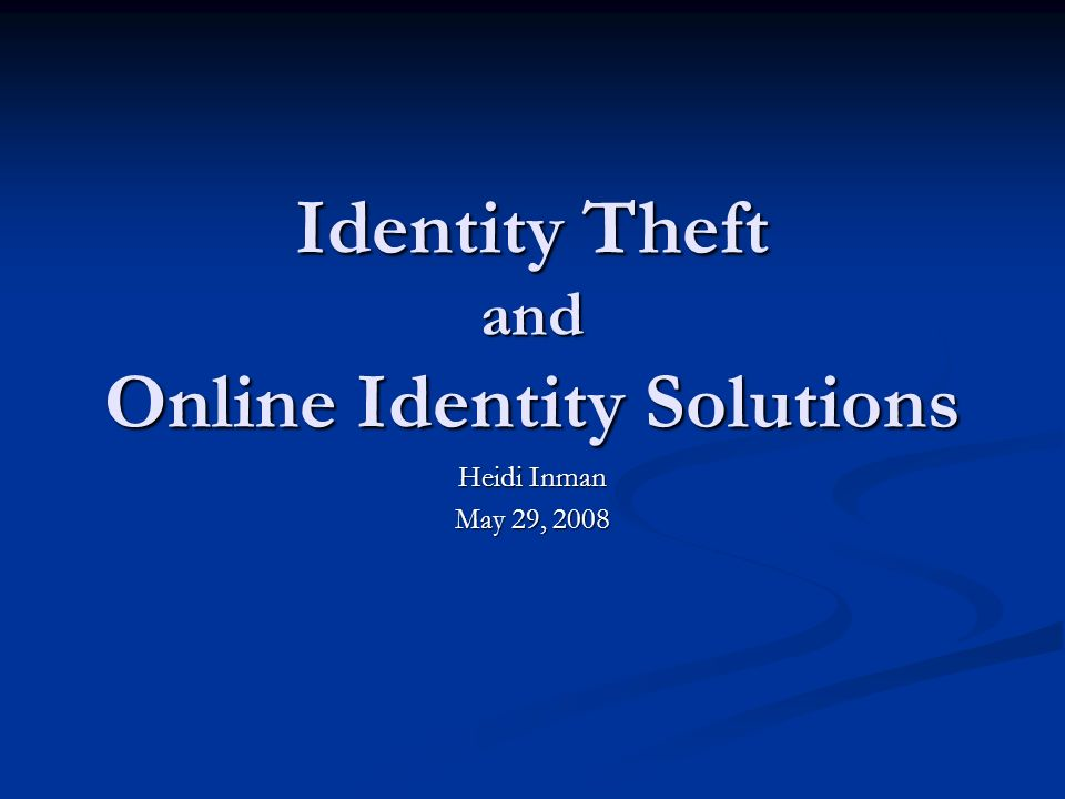 Identity Theft and Online Identity Solutions Heidi Inman May 29, 2008