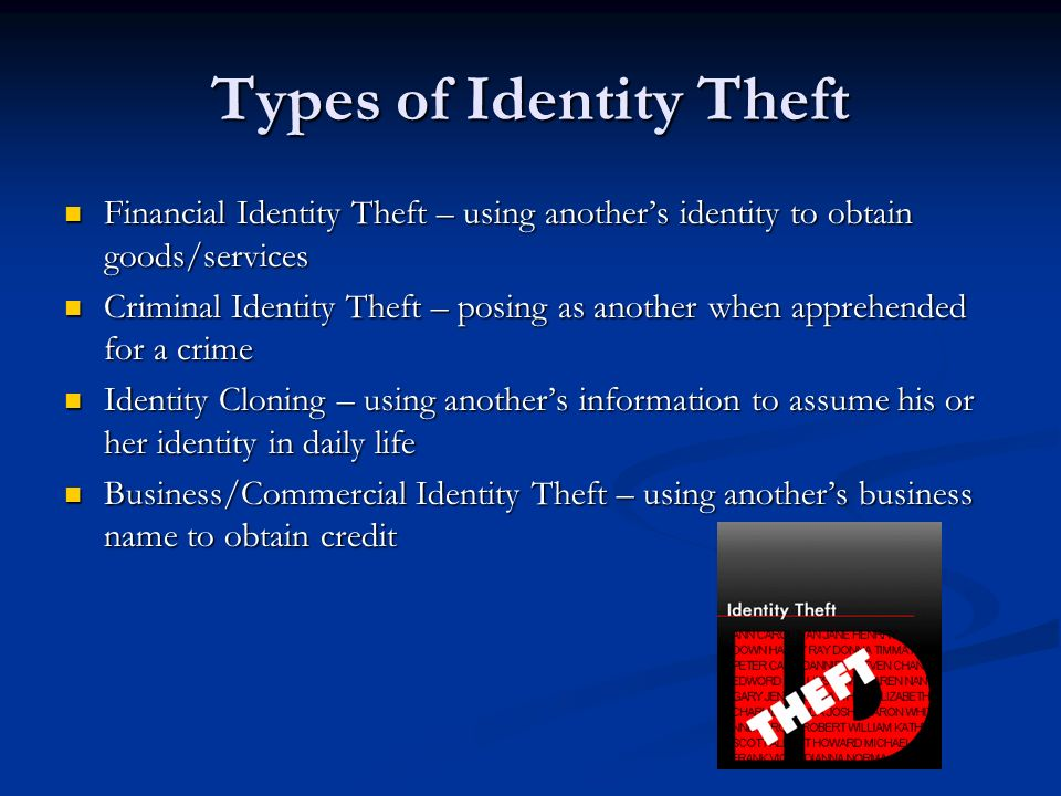 Types of Identity Theft Financial Identity Theft – using anothers identity to obtain goods/services Financial Identity Theft – using anothers identity to obtain goods/services Criminal Identity Theft – posing as another when apprehended for a crime Criminal Identity Theft – posing as another when apprehended for a crime Identity Cloning – using anothers information to assume his or her identity in daily life Identity Cloning – using anothers information to assume his or her identity in daily life Business/Commercial Identity Theft – using anothers business name to obtain credit Business/Commercial Identity Theft – using anothers business name to obtain credit