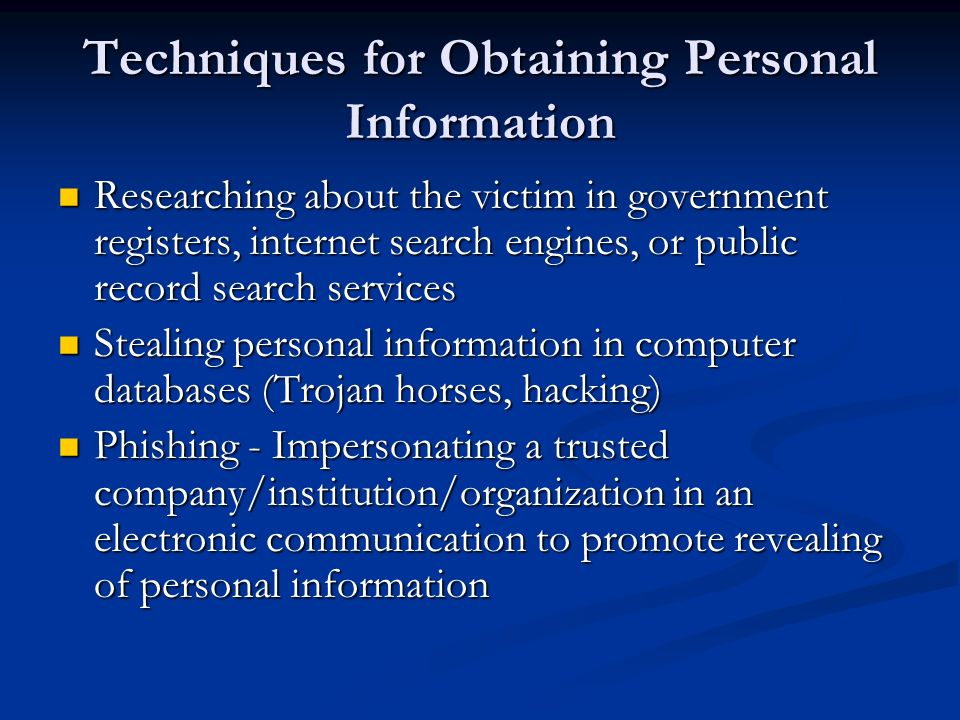 Techniques for Obtaining Personal Information Researching about the victim in government registers, internet search engines, or public record search services Researching about the victim in government registers, internet search engines, or public record search services Stealing personal information in computer databases (Trojan horses, hacking) Stealing personal information in computer databases (Trojan horses, hacking) Phishing - Impersonating a trusted company/institution/organization in an electronic communication to promote revealing of personal information Phishing - Impersonating a trusted company/institution/organization in an electronic communication to promote revealing of personal information