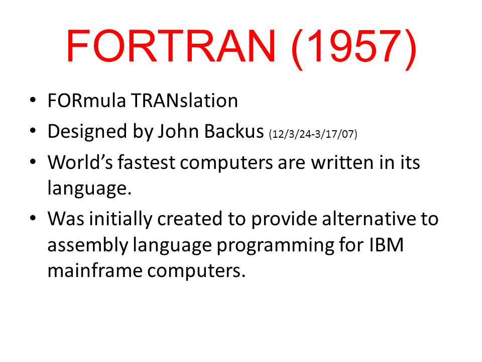 FORTRAN (1957) FORmula TRANslation Designed by John Backus (12/3/24-3/17/07) Worlds fastest computers are written in its language. Was initially creat
