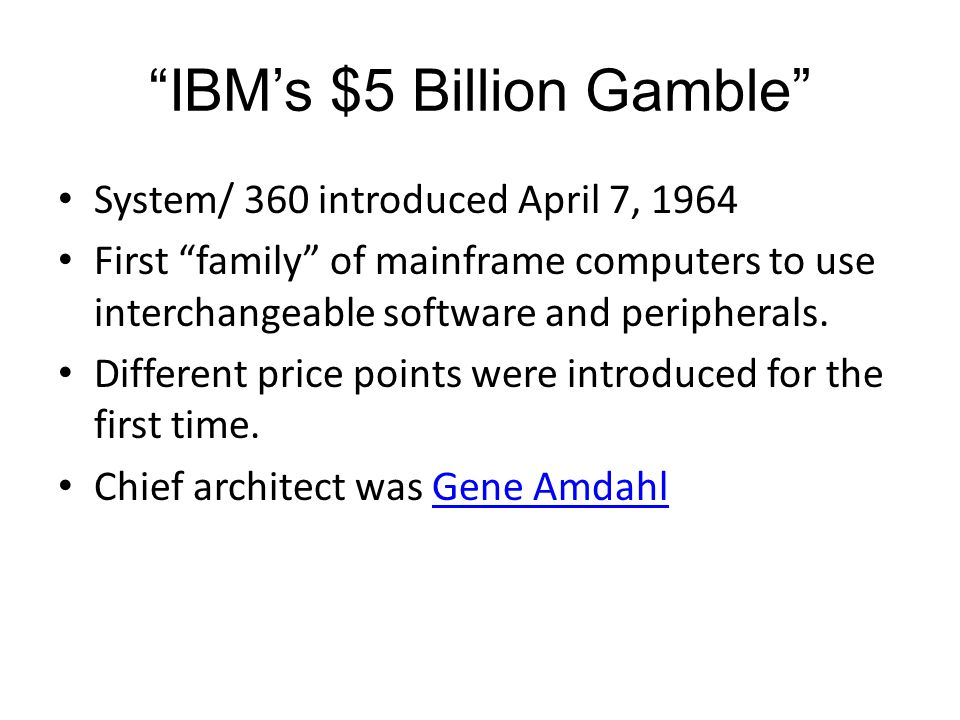 IBMs $5 Billion Gamble System/ 360 introduced April 7, 1964 First family of mainframe computers to use interchangeable software and peripherals. Diffe