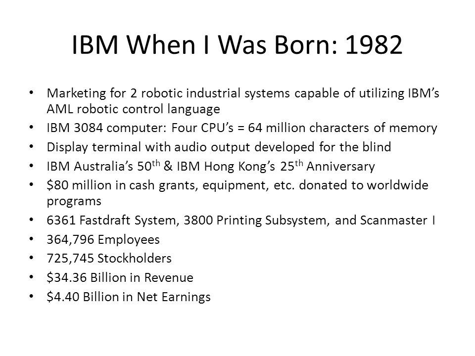 IBM When I Was Born: 1982 Marketing for 2 robotic industrial systems capable of utilizing IBMs AML robotic control language IBM 3084 computer: Four CP