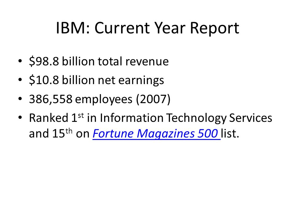 IBM: Current Year Report $98.8 billion total revenue $10.8 billion net earnings 386,558 employees (2007) Ranked 1 st in Information Technology Service