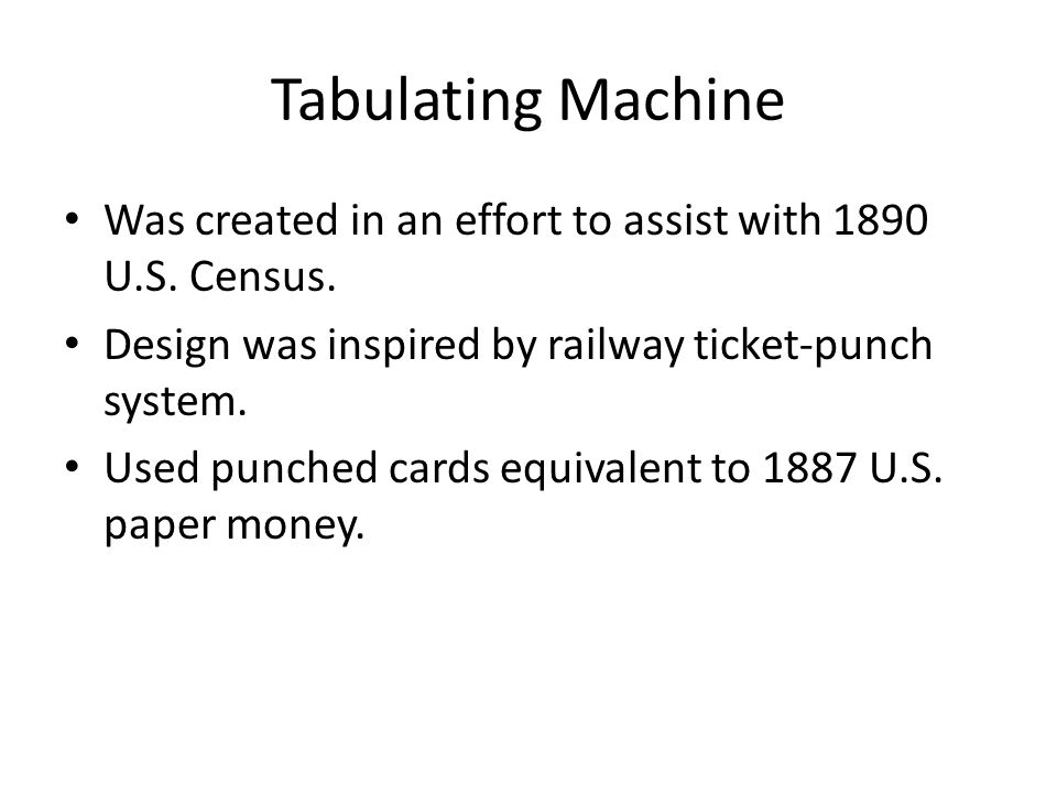 Tabulating Machine Was created in an effort to assist with 1890 U.S. Census. Design was inspired by railway ticket-punch system. Used punched cards eq