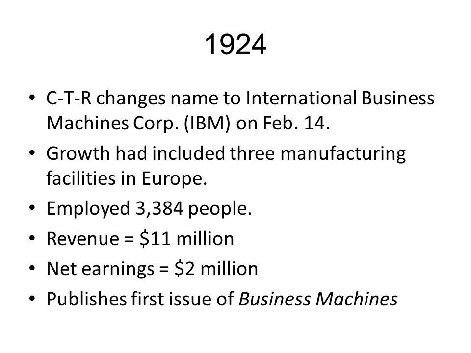 1924 C-T-R changes name to International Business Machines Corp. (IBM) on Feb. 14. Growth had included three manufacturing facilities in Europe. Emplo