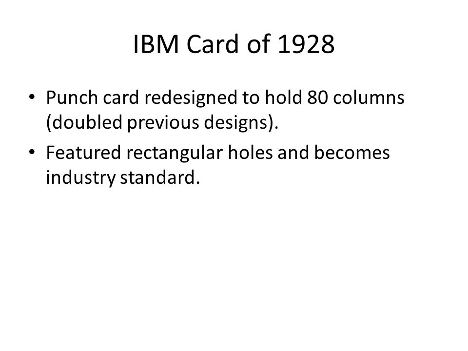 IBM Card of 1928 Punch card redesigned to hold 80 columns (doubled previous designs). Featured rectangular holes and becomes industry standard.