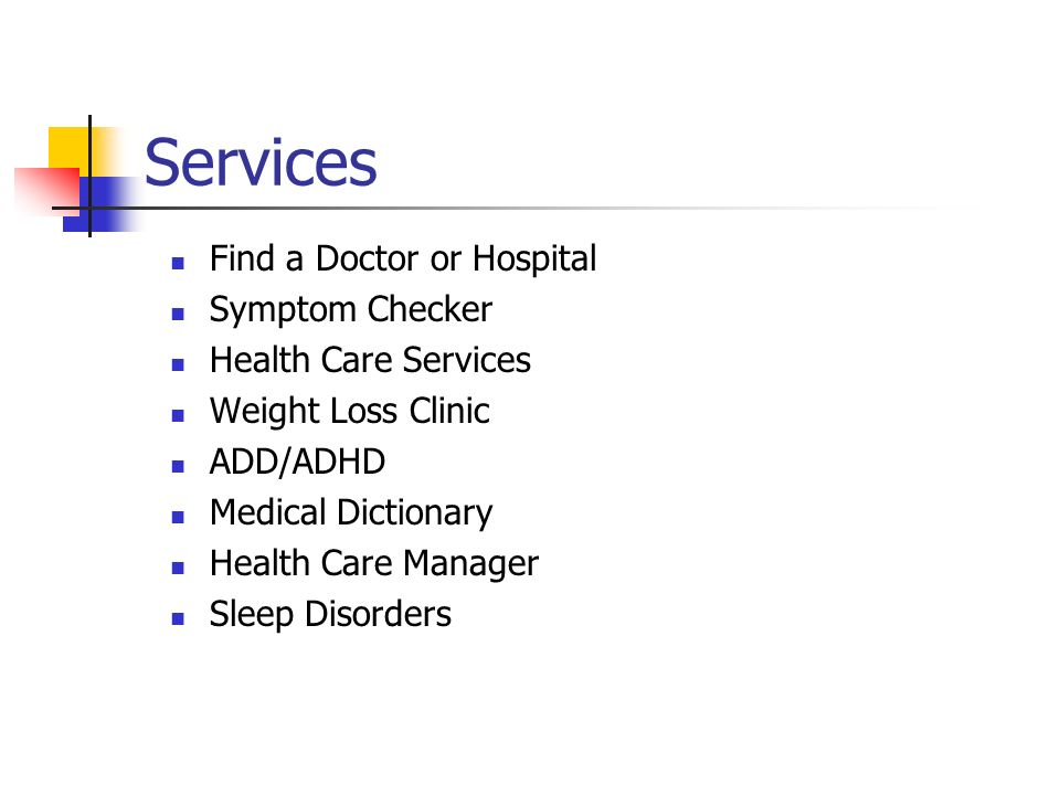 Services Find a Doctor or Hospital Symptom Checker Health Care Services Weight Loss Clinic ADD/ADHD Medical Dictionary Health Care Manager Sleep Disorders
