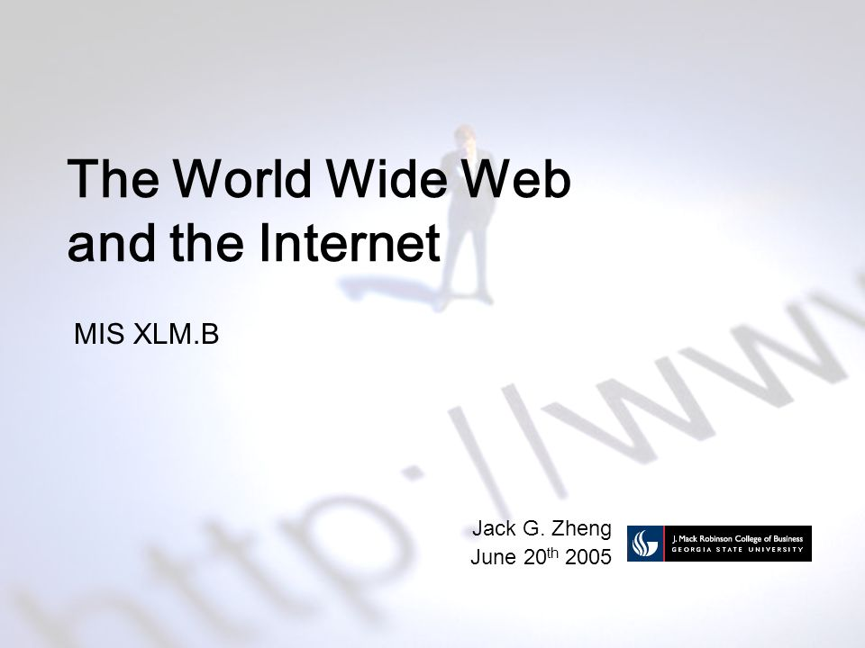 The World Wide Web and the Internet MIS XLM.B Jack G. Zheng June 20 th 2005