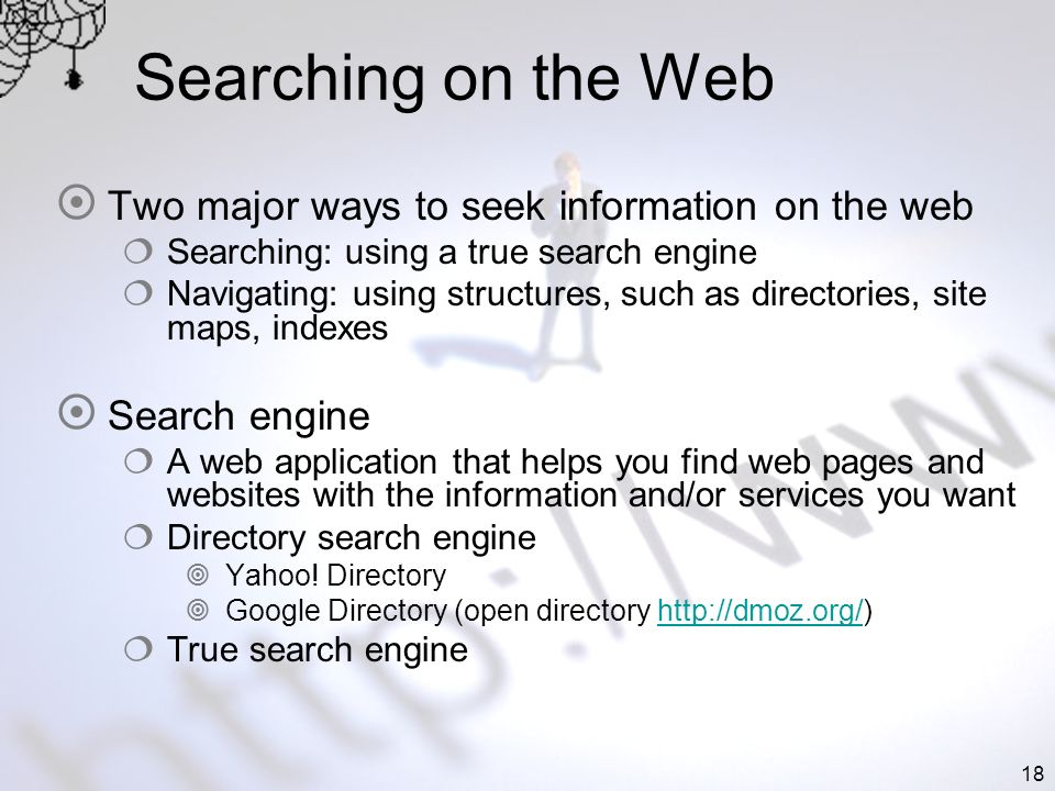 18 Searching on the Web Two major ways to seek information on the web Searching: using a true search engine Navigating: using structures, such as dire