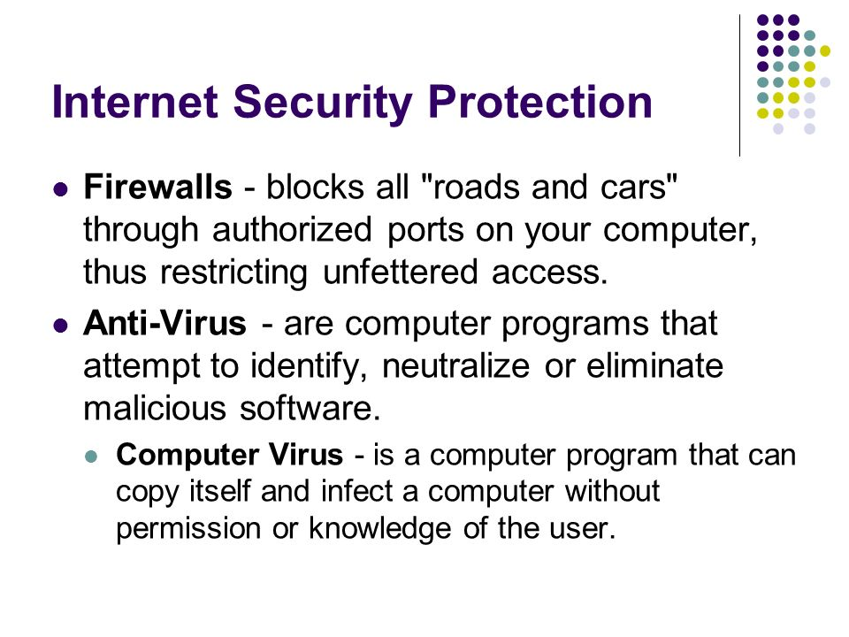 Internet Security Protection Firewalls - blocks all roads and cars through authorized ports on your computer, thus restricting unfettered access.