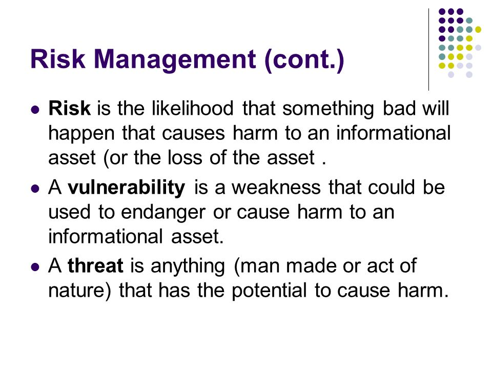 Risk Management (cont.) Risk is the likelihood that something bad will happen that causes harm to an informational asset (or the loss of the asset.