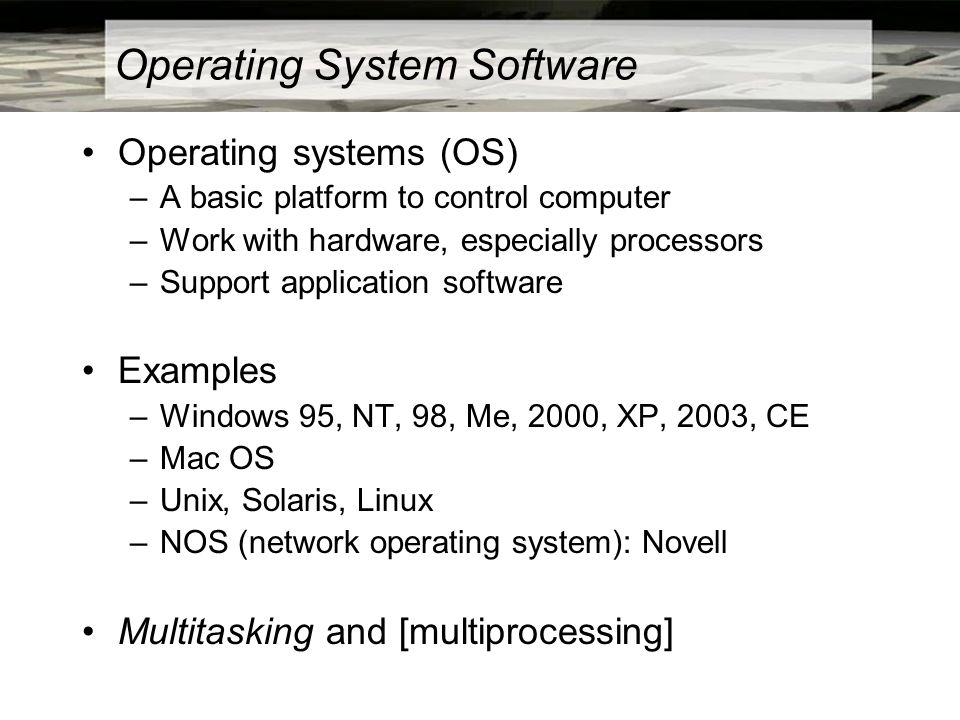 Operating System Software Operating systems (OS) –A basic platform to control computer –Work with hardware, especially processors –Support application