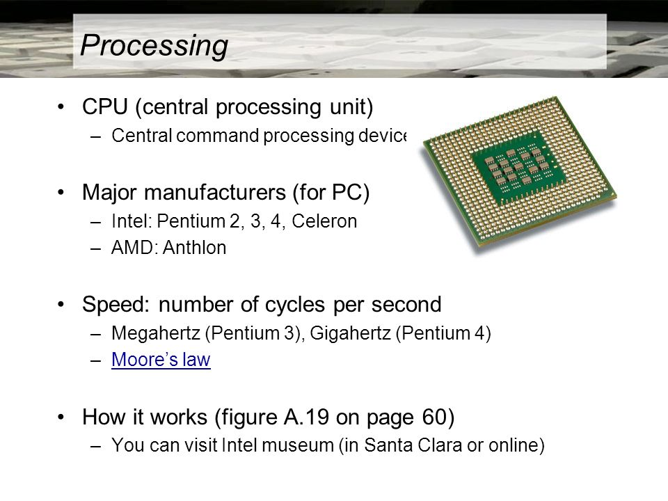 Processing CPU (central processing unit) –Central command processing device Major manufacturers (for PC) –Intel: Pentium 2, 3, 4, Celeron –AMD: Anthlo