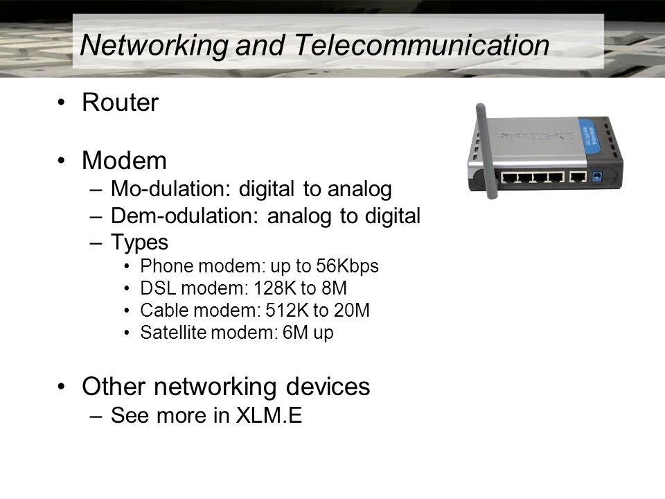 Networking and Telecommunication Router Modem –Mo-dulation: digital to analog –Dem-odulation: analog to digital –Types Phone modem: up to 56Kbps DSL m