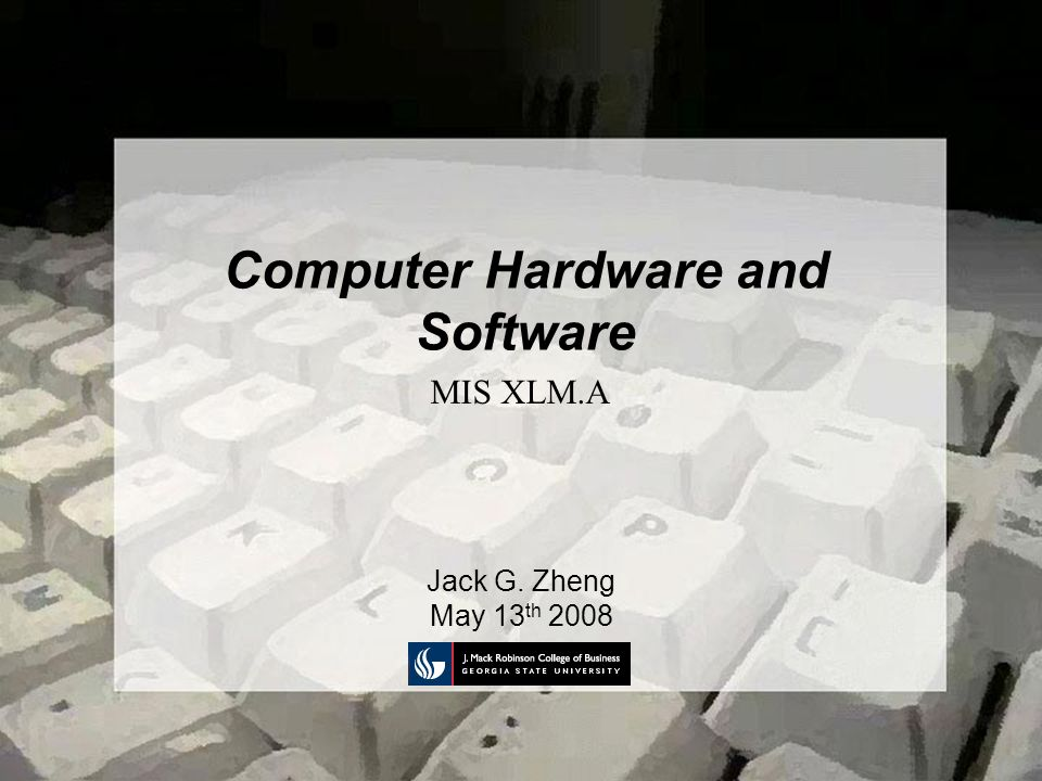 Computer Hardware and Software Jack G. Zheng May 13 th 2008 MIS XLM.A