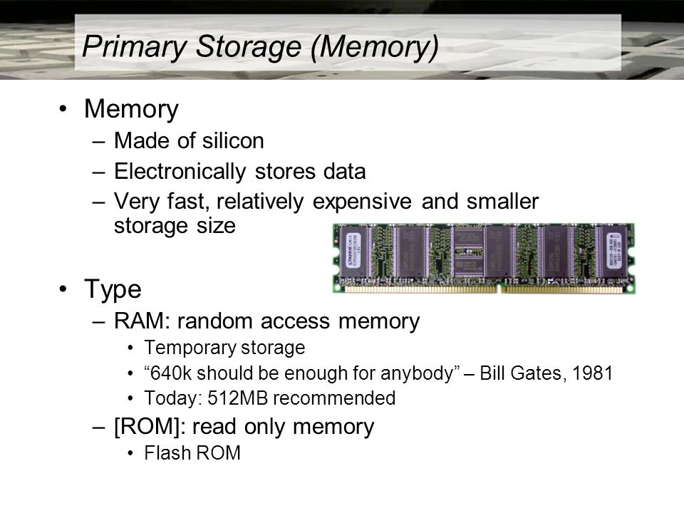 Primary Storage (Memory) Memory –Made of silicon –Electronically stores data –Very fast, relatively expensive and smaller storage size Type –RAM: random access memory Temporary storage 640k should be enough for anybody – Bill Gates, 1981 Today: 512MB recommended –[ROM]: read only memory Flash ROM