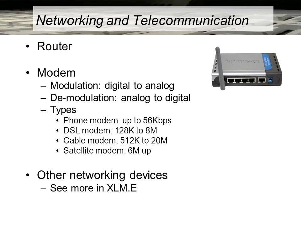 Networking and Telecommunication Router Modem –Modulation: digital to analog –De-modulation: analog to digital –Types Phone modem: up to 56Kbps DSL modem: 128K to 8M Cable modem: 512K to 20M Satellite modem: 6M up Other networking devices –See more in XLM.E