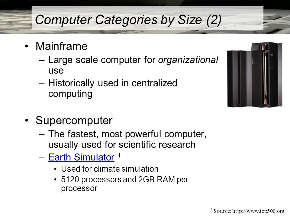Computer Categories by Size (2) Mainframe –Large scale computer for organizational use –Historically used in centralized computing Supercomputer –The fastest, most powerful computer, usually used for scientific research –Earth Simulator 1Earth Simulator Used for climate simulation 5120 processors and 2GB RAM per processor 1 Source: