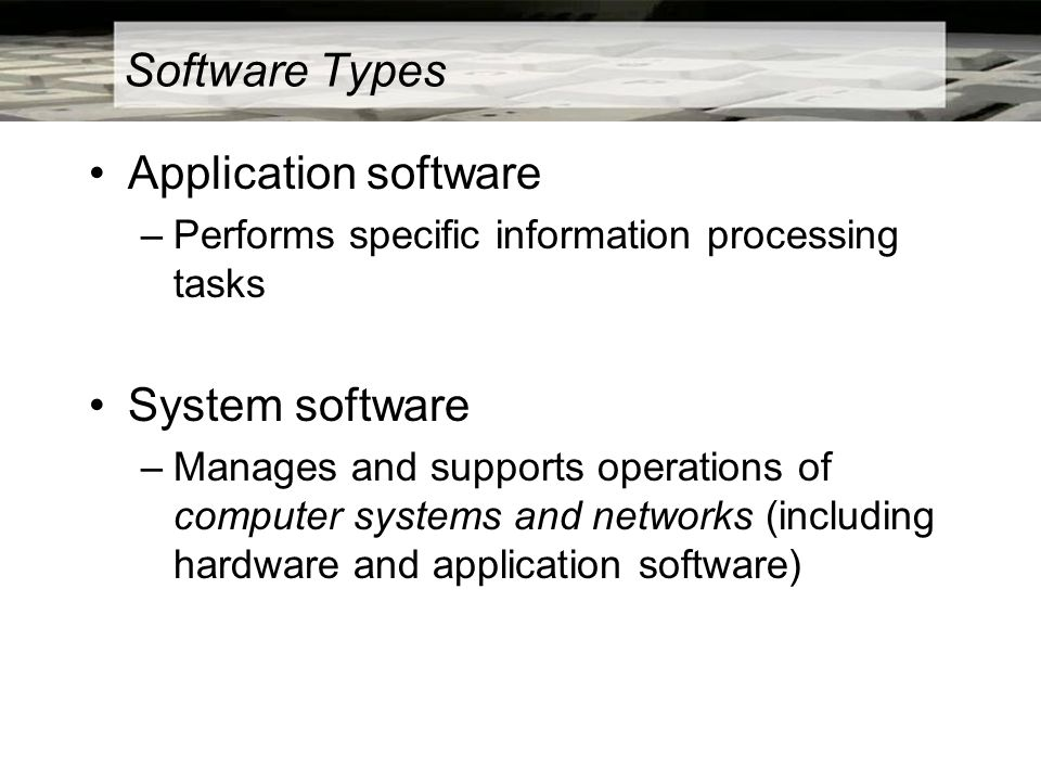 Software Types Application software –Performs specific information processing tasks System software –Manages and supports operations of computer systems and networks (including hardware and application software)