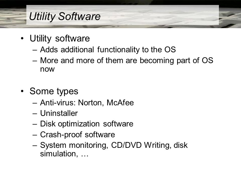 Utility Software Utility software –Adds additional functionality to the OS –More and more of them are becoming part of OS now Some types –Anti-virus: Norton, McAfee –Uninstaller –Disk optimization software –Crash-proof software –System monitoring, CD/DVD Writing, disk simulation, …