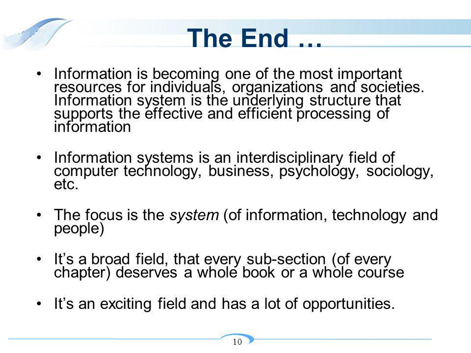 10 The End … Information is becoming one of the most important resources for individuals, organizations and societies. Information system is the under