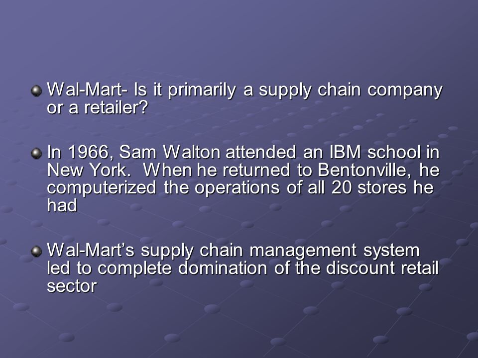 Wal-Mart- Is it primarily a supply chain company or a retailer? In 1966, Sam Walton attended an IBM school in New York. When he returned to Bentonvill