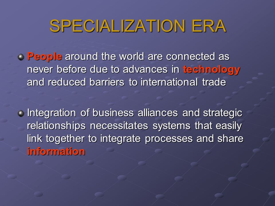 SPECIALIZATION ERA People around the world are connected as never before due to advances in technology and reduced barriers to international trade Int