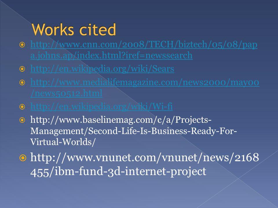 http://www.cnn.com/2008/TECH/biztech/05/08/pap a.johns.ap/index.html iref=newssearch http://www.cnn.com/2008/TECH/biztech/05/08/pap a.johns.ap/index.html iref=newssearch http://en.wikipedia.org/wiki/Sears http://www.medialifemagazine.com/news2000/may00 /news50512.html http://www.medialifemagazine.com/news2000/may00 /news50512.html http://en.wikipedia.org/wiki/Wi-fi http://www.baselinemag.com/c/a/Projects- Management/Second-Life-Is-Business-Ready-For- Virtual-Worlds/ http://www.vnunet.com/vnunet/news/2168 455/ibm-fund-3d-internet-project