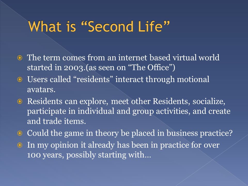 The term comes from an internet based virtual world started in 2003.(as seen on The Office) Users called residents interact through motional avatars.