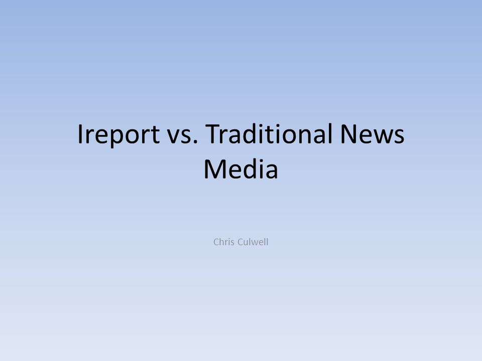 Ireport vs. Traditional News Media Chris Culwell